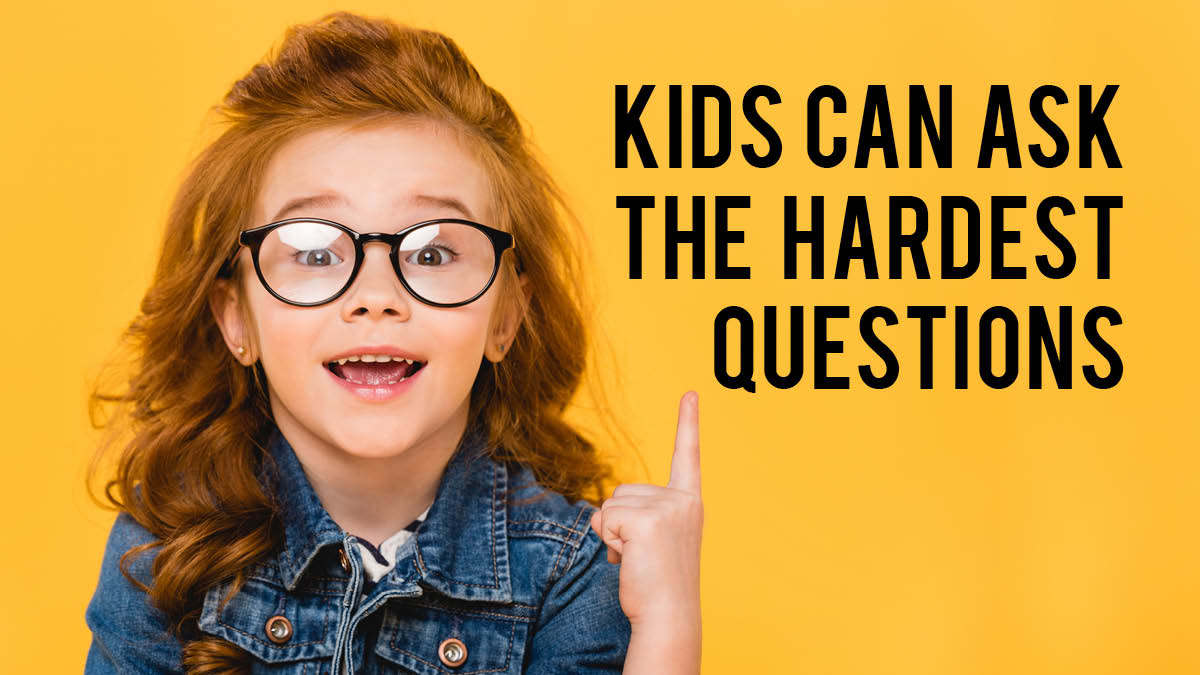 Kids Can Ask the Hardest Questions