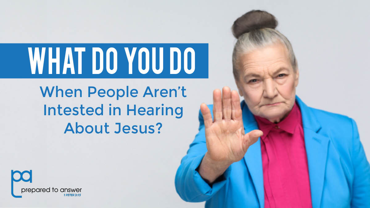 What Do You Do When People Aren't Interested In Hearing About Jesus?